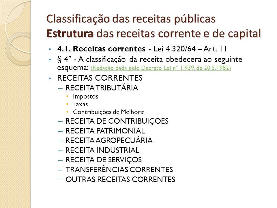 Classificação das receitas públicas Estrutura das receitas corrente e de capital 4.1. Receitas correntes - Lei 4.320/64 – Art. 11 § 4º - A classificaç
