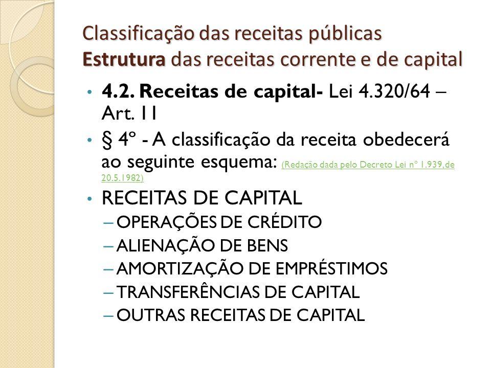 Classificação das receitas públicas Estrutura das receitas corrente e de capital 4.2. Receitas de capital- Lei 4.320/64 – Art. 11 § 4º - A classificaç
