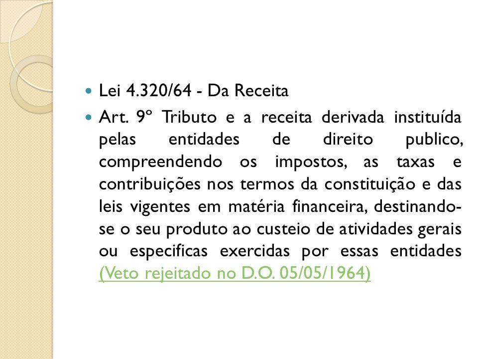 Lei 4.320/64 - Da Receita Art. 9º Tributo e a receita derivada instituída pelas entidades de direito publico, compreendendo os impostos, as taxas e co