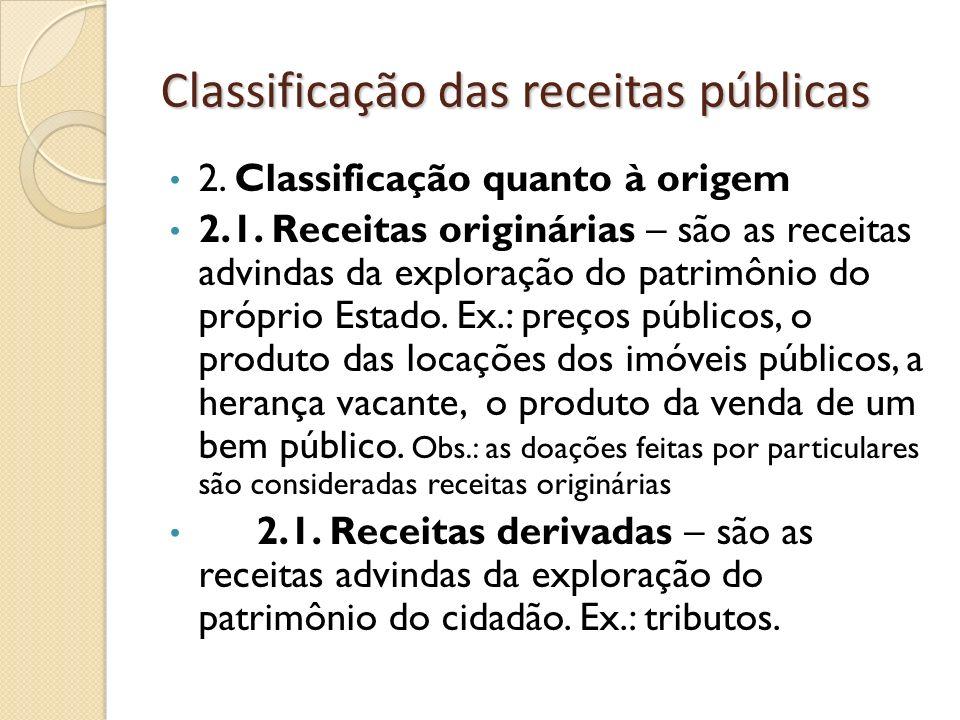 Classificação das receitas públicas 2. Classificação quanto à origem 2.1. Receitas originárias – são as receitas advindas da exploração do patrimônio