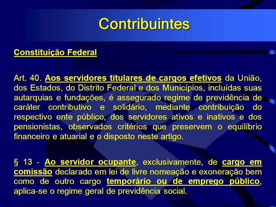 Contribuintes Constituição Federal Art. 40. Aos servidores titulares de cargos efetivos da União, dos Estados, do Distrito Federal e dos Municípios, i