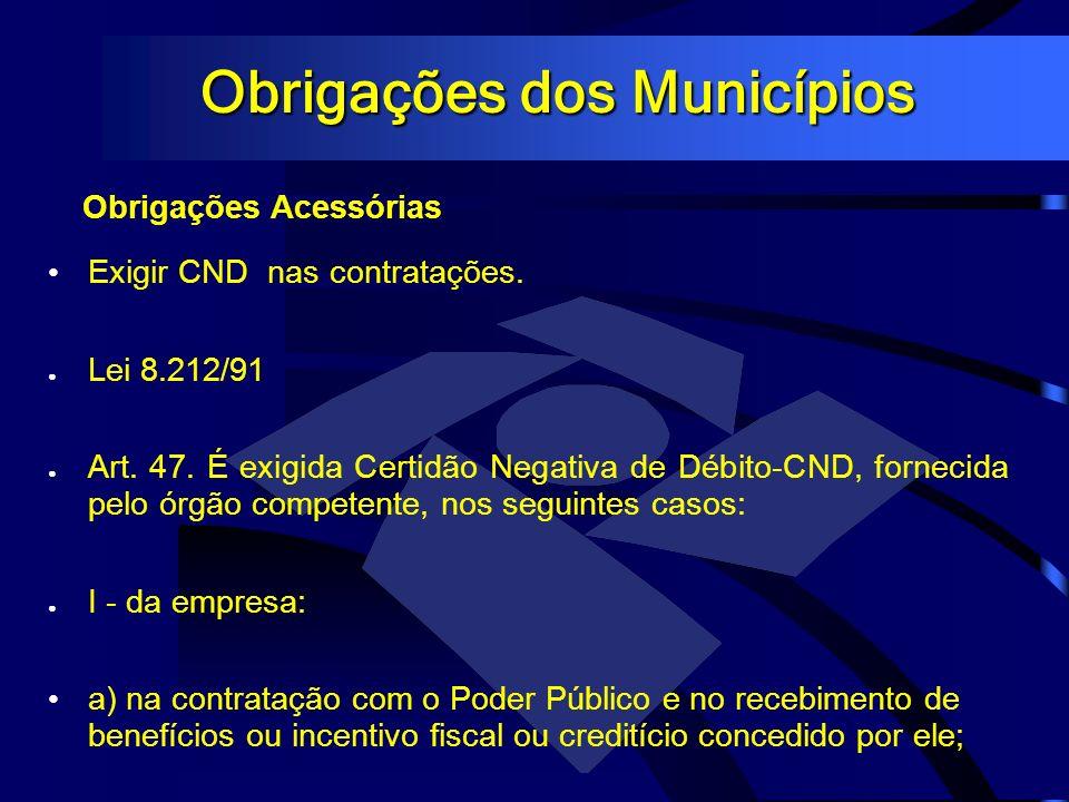 Obrigações dos Municípios Obrigações Acessórias Exigir CND nas contratações. Lei 8.212/91 Art. 47. É exigida Certidão Negativa de Débito-CND, fornecid