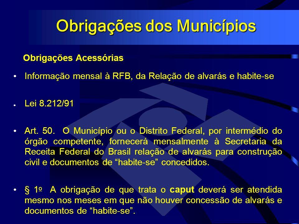 Obrigações dos Municípios Obrigações Acessórias Informação mensal à RFB, da Relação de alvarás e habite-se Lei 8.212/91 Art. 50. O Município ou o Dist