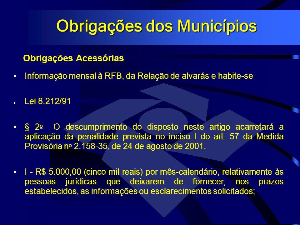Obrigações dos Municípios Obrigações Acessórias Informação mensal à RFB, da Relação de alvarás e habite-se Lei 8.212/91 § 2 o O descumprimento do disp