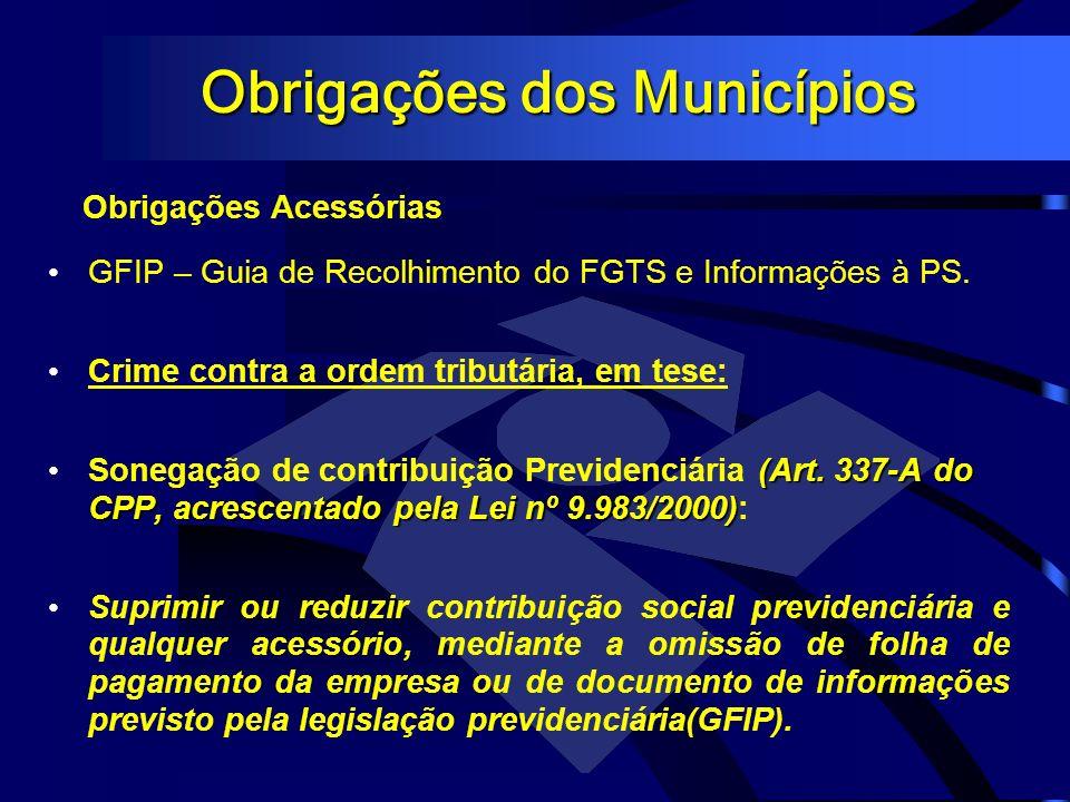 Obrigações dos Municípios Obrigações Acessórias GFIP – Guia de Recolhimento do FGTS e Informações à PS. Crime contra a ordem tributária, em tese: (Art