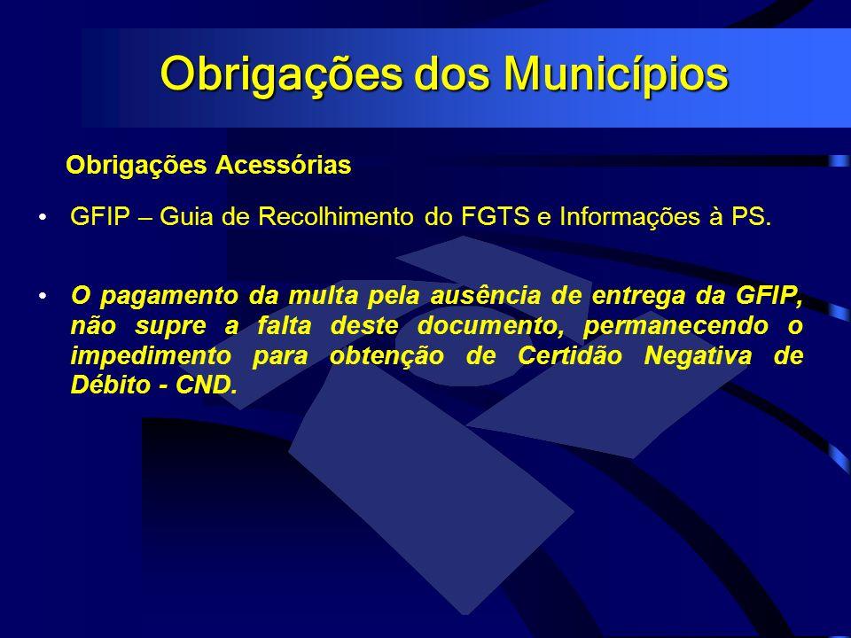 Obrigações dos Municípios Obrigações Acessórias GFIP – Guia de Recolhimento do FGTS e Informações à PS. O pagamento da multa pela ausência de entrega