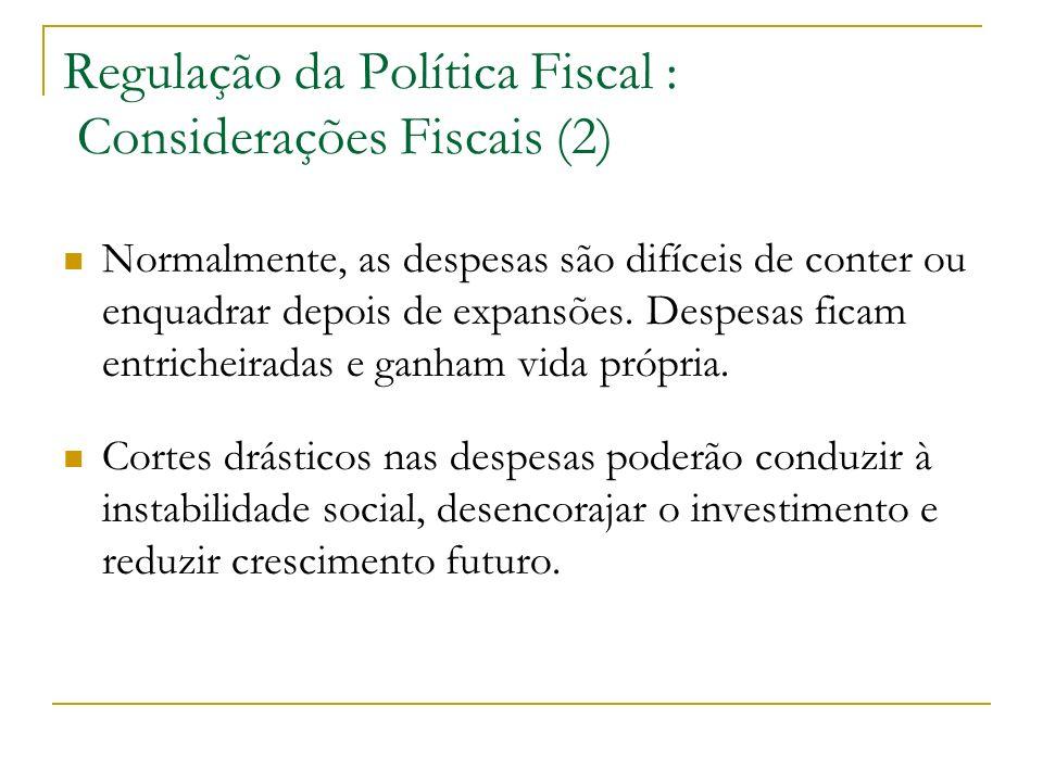Regulação da Política Fiscal : Considerações Fiscais (2) Normalmente, as despesas são difíceis de conter ou enquadrar depois de expansões. Despesas fi