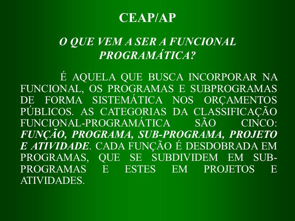 CEAP/AP É AQUELA QUE BUSCA INCORPORAR NA FUNCIONAL, OS PROGRAMAS E SUBPROGRAMAS DE FORMA SISTEMÁTICA NOS ORÇAMENTOS PÚBLICOS. AS CATEGORIAS DA CLASSIF