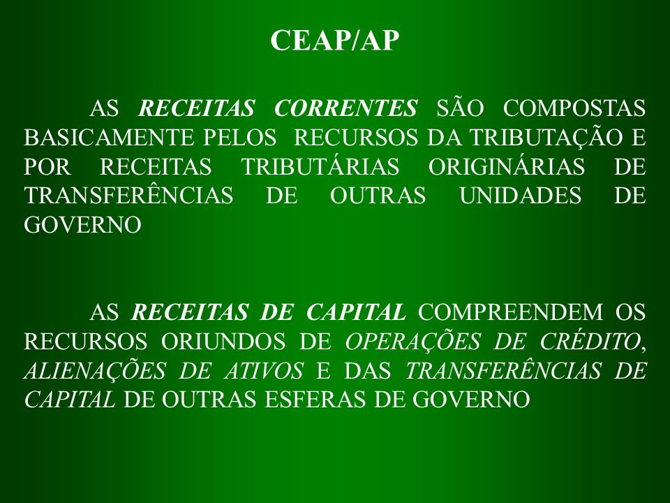 CEAP/AP AS RECEITAS CORRENTES SÃO COMPOSTAS BASICAMENTE PELOS RECURSOS DA TRIBUTAÇÃO E POR RECEITAS TRIBUTÁRIAS ORIGINÁRIAS DE TRANSFERÊNCIAS DE OUTRA