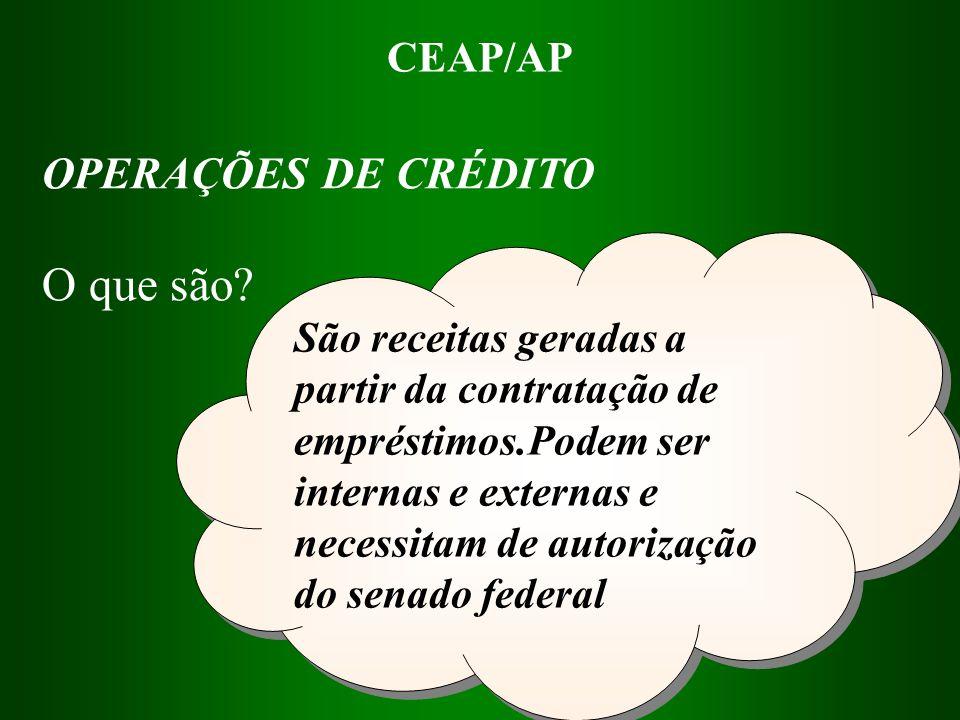 CEAP/AP São receitas geradas a partir da contratação de empréstimos.Podem ser internas e externas e necessitam de autorização do senado federal OPERAÇ