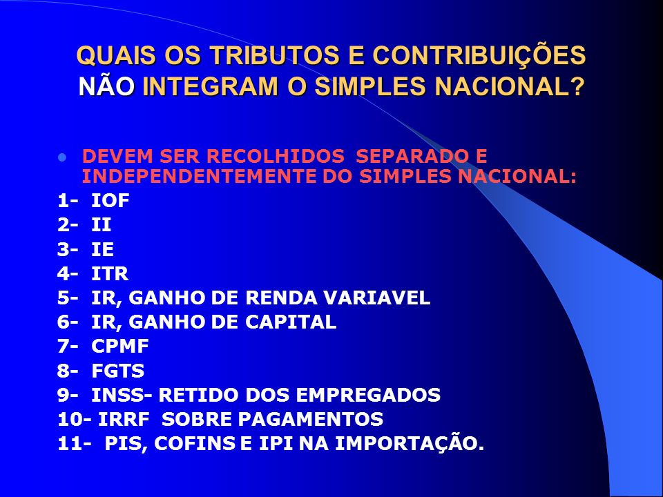 QUAIS OS TRIBUTOS E CONTRIBUIÇÕES NÃO INTEGRAM O SIMPLES NACIONAL? DEVEM SER RECOLHIDOS SEPARADO E INDEPENDENTEMENTE DO SIMPLES NACIONAL: 1- IOF 2- II