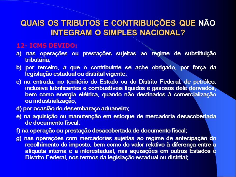 QUAIS OS TRIBUTOS E CONTRIBUIÇÕES QUE NÃO INTEGRAM O SIMPLES NACIONAL? 12- ICMS DEVIDO: a) nas operações ou prestações sujeitas ao regime de substitui
