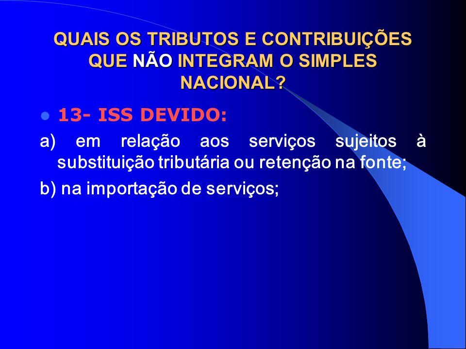 QUAIS OS TRIBUTOS E CONTRIBUIÇÕES QUE NÃO INTEGRAM O SIMPLES NACIONAL? 13- ISS DEVIDO: a) em relação aos serviços sujeitos à substituição tributária o