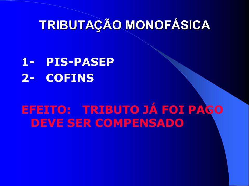 TRIBUTAÇÃO MONOFÁSICA 1- PIS-PASEP 2- COFINS EFEITO: TRIBUTO JÁ FOI PAGO DEVE SER COMPENSADO