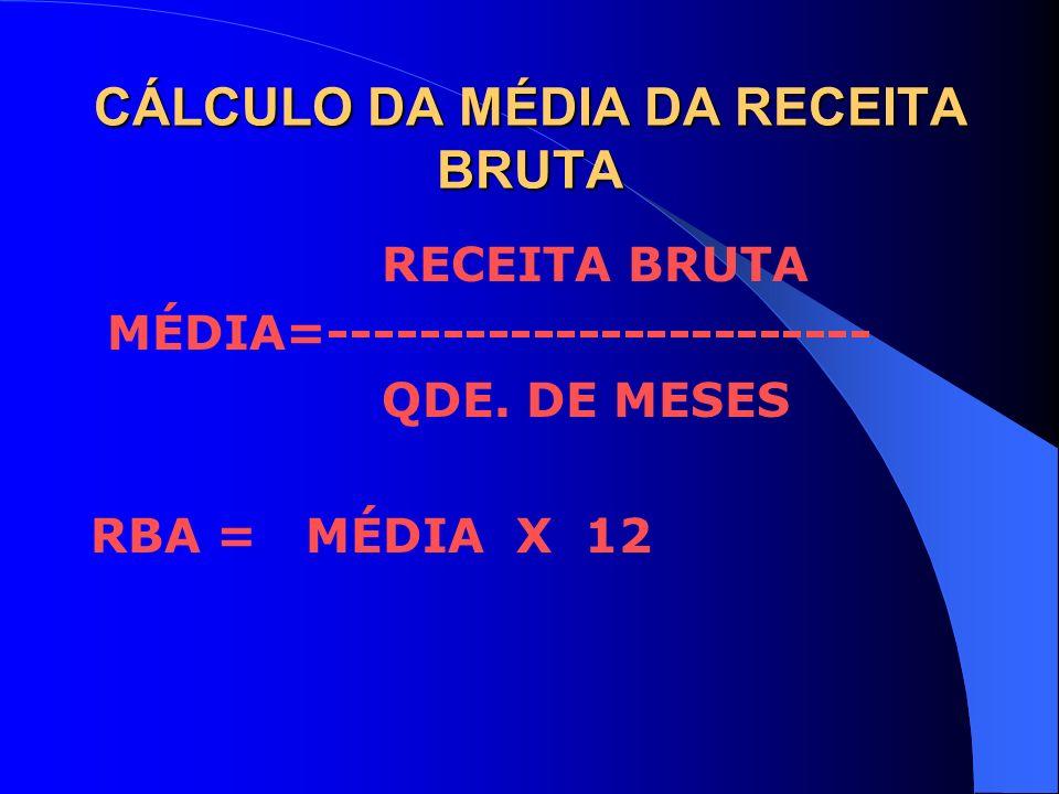 CÁLCULO DA MÉDIA DA RECEITA BRUTA RECEITA BRUTA MÉDIA=------------------------ QDE. DE MESES RBA = MÉDIA X 12