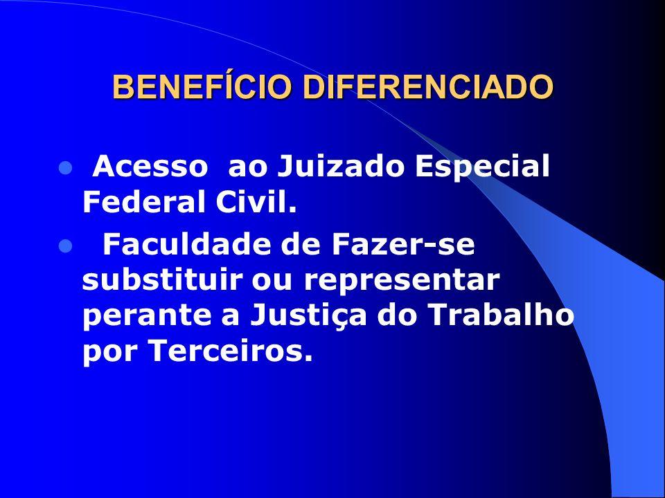 BENEFÍCIO DIFERENCIADO Acesso ao Juizado Especial Federal Civil. Faculdade de Fazer-se substituir ou representar perante a Justiça do Trabalho por Ter