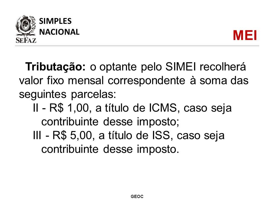Tributação: o optante pelo SIMEI recolherá valor fixo mensal correspondente à soma das seguintes parcelas: II - R$ 1,00, a título de ICMS, caso seja contribuinte desse imposto; III - R$ 5,00, a título de ISS, caso seja contribuinte desse imposto.
