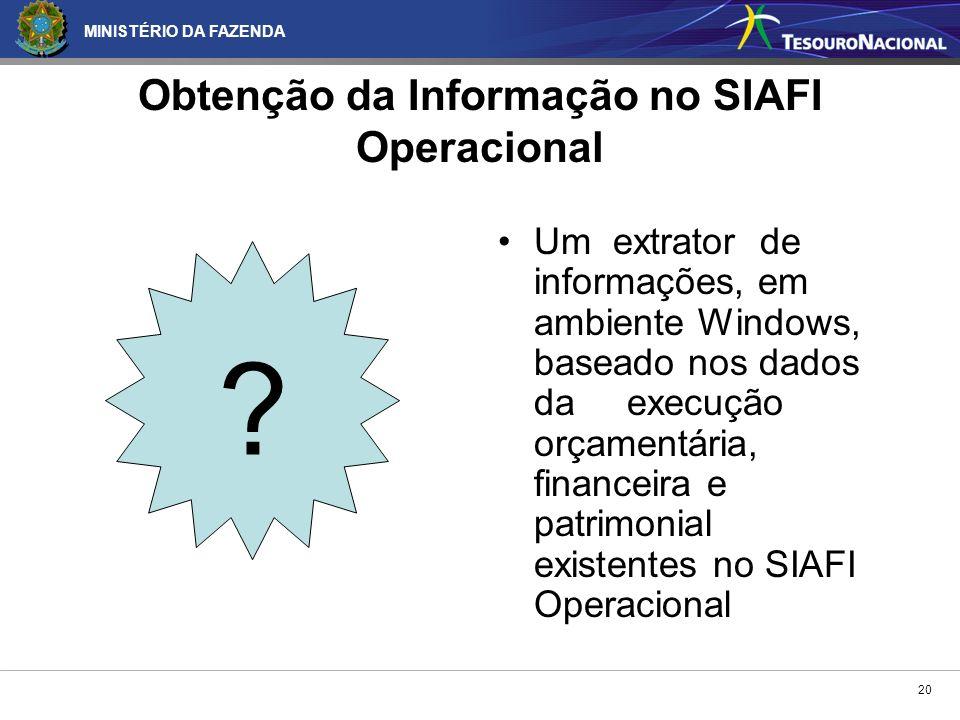 MINISTÉRIO DA FAZENDA 20 Obtenção da Informação no SIAFI Operacional Um extrator de informações, em ambiente Windows, baseado nos dados da execução or