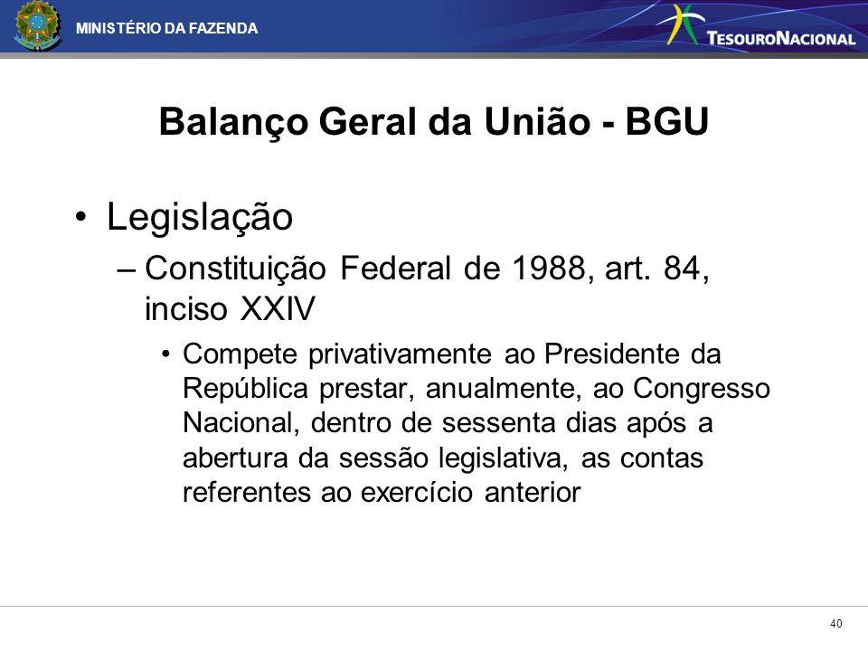 MINISTÉRIO DA FAZENDA 40 Balanço Geral da União - BGU Legislação –Constituição Federal de 1988, art. 84, inciso XXIV Compete privativamente ao Preside