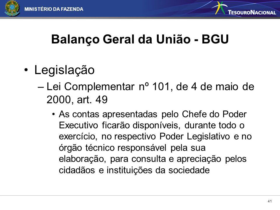 MINISTÉRIO DA FAZENDA 41 Balanço Geral da União - BGU Legislação –Lei Complementar nº 101, de 4 de maio de 2000, art. 49 As contas apresentadas pelo C