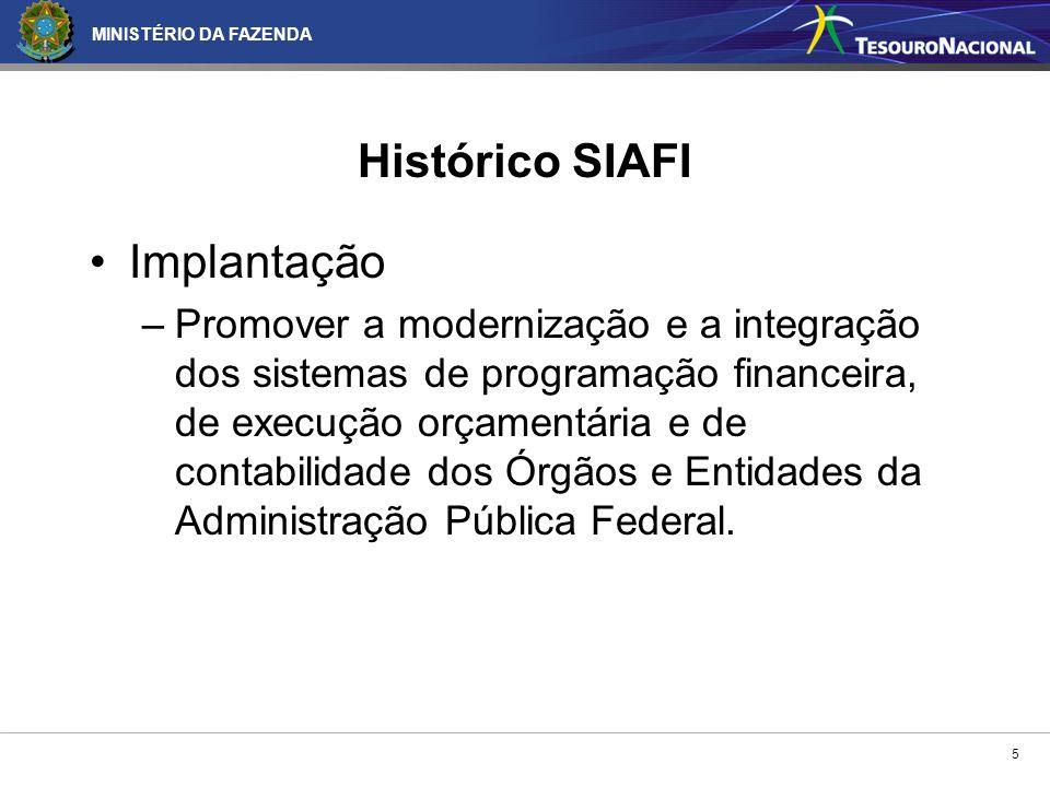 MINISTÉRIO DA FAZENDA 5 Histórico SIAFI Implantação –Promover a modernização e a integração dos sistemas de programação financeira, de execução orçame