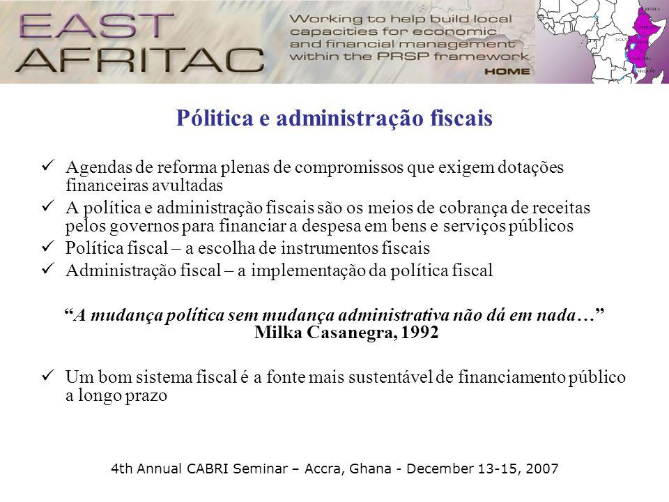 4th Annual CABRI Seminar – Accra, Ghana - December 13-15, 2007 Pólitica e administração fiscais Agendas de reforma plenas de compromissos que exigem d