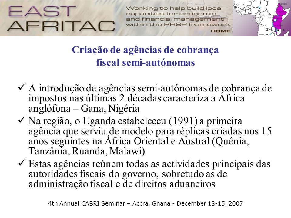 4th Annual CABRI Seminar – Accra, Ghana - December 13-15, 2007 Criação de agências de cobrança fiscal semi-autónomas A introdução de agências semi-aut