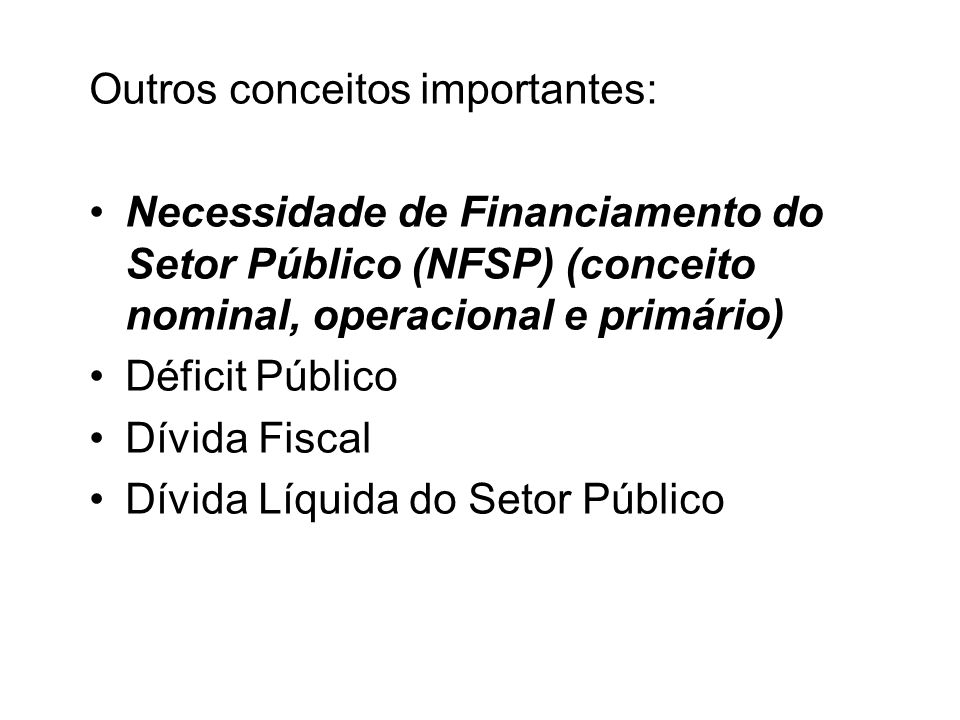 Outros conceitos importantes: Necessidade de Financiamento do Setor Público (NFSP) (conceito nominal, operacional e primário) Déficit Público Dívida F