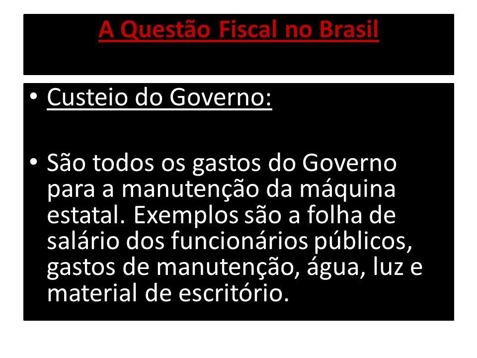 A Questão Fiscal no Brasil Custeio do Governo: São todos os gastos do Governo para a manutenção da máquina estatal. Exemplos são a folha de salário do