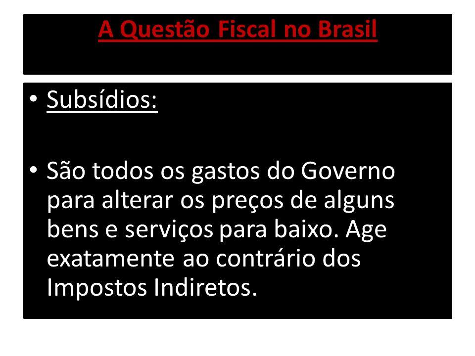 A Questão Fiscal no Brasil Subsídios: São todos os gastos do Governo para alterar os preços de alguns bens e serviços para baixo. Age exatamente ao co
