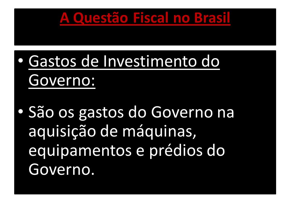 A Questão Fiscal no Brasil Gastos de Investimento do Governo: São os gastos do Governo na aquisição de máquinas, equipamentos e prédios do Governo.
