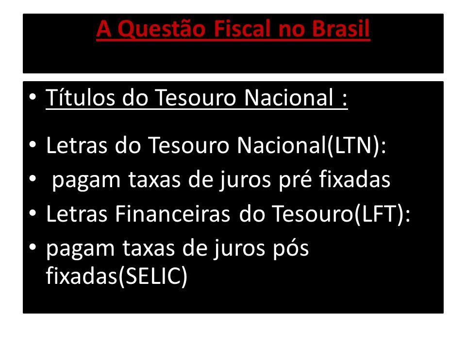 A Questão Fiscal no Brasil Títulos do Tesouro Nacional : Letras do Tesouro Nacional(LTN): pagam taxas de juros pré fixadas Letras Financeiras do Tesou