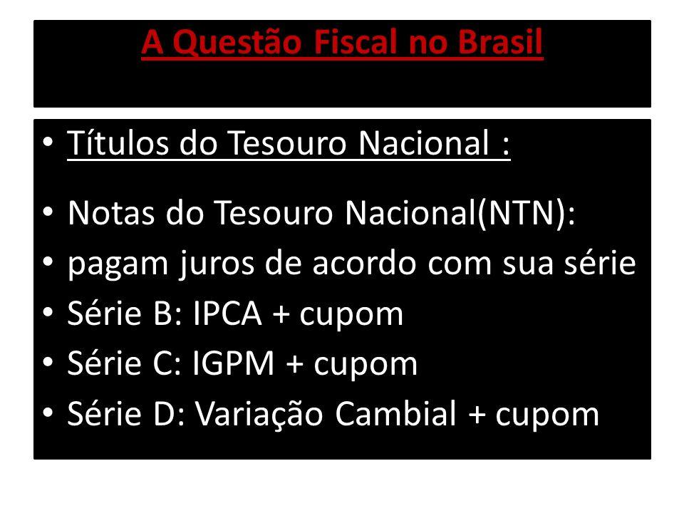 A Questão Fiscal no Brasil Títulos do Tesouro Nacional : Notas do Tesouro Nacional(NTN): pagam juros de acordo com sua série Série F: taxa Pré fixada Série H: TR + cupom