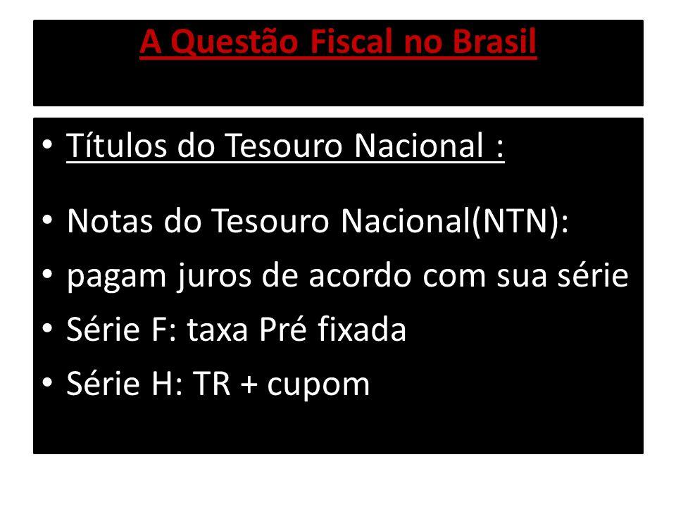 A Questão Fiscal no Brasil Títulos do Tesouro Nacional : Notas do Tesouro Nacional(NTN): pagam juros de acordo com sua série Série F: taxa Pré fixada