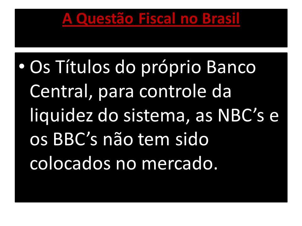 A Questão Fiscal no Brasil Os Títulos do próprio Banco Central, para controle da liquidez do sistema, as NBCs e os BBCs não tem sido colocados no merc
