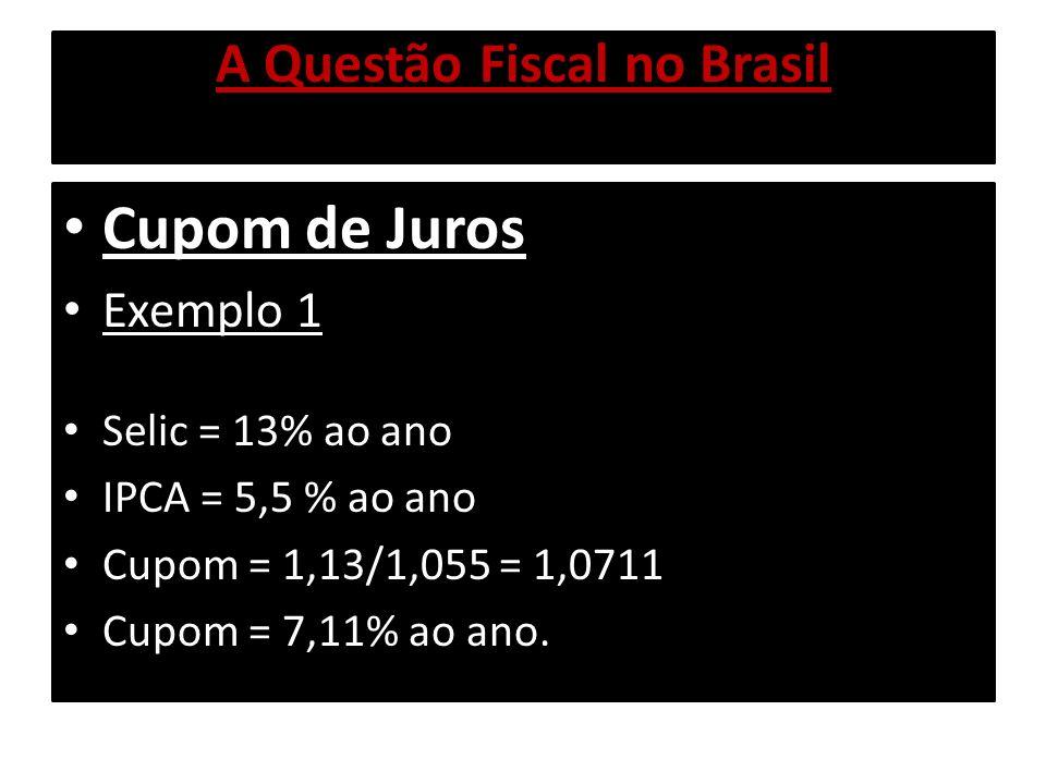 A Questão Fiscal no Brasil Cupom de Juros Exemplo 1 Selic = 13% ao ano IPCA = 5,5 % ao ano Cupom = 1,13/1,055 = 1,0711 Cupom = 7,11% ao ano.