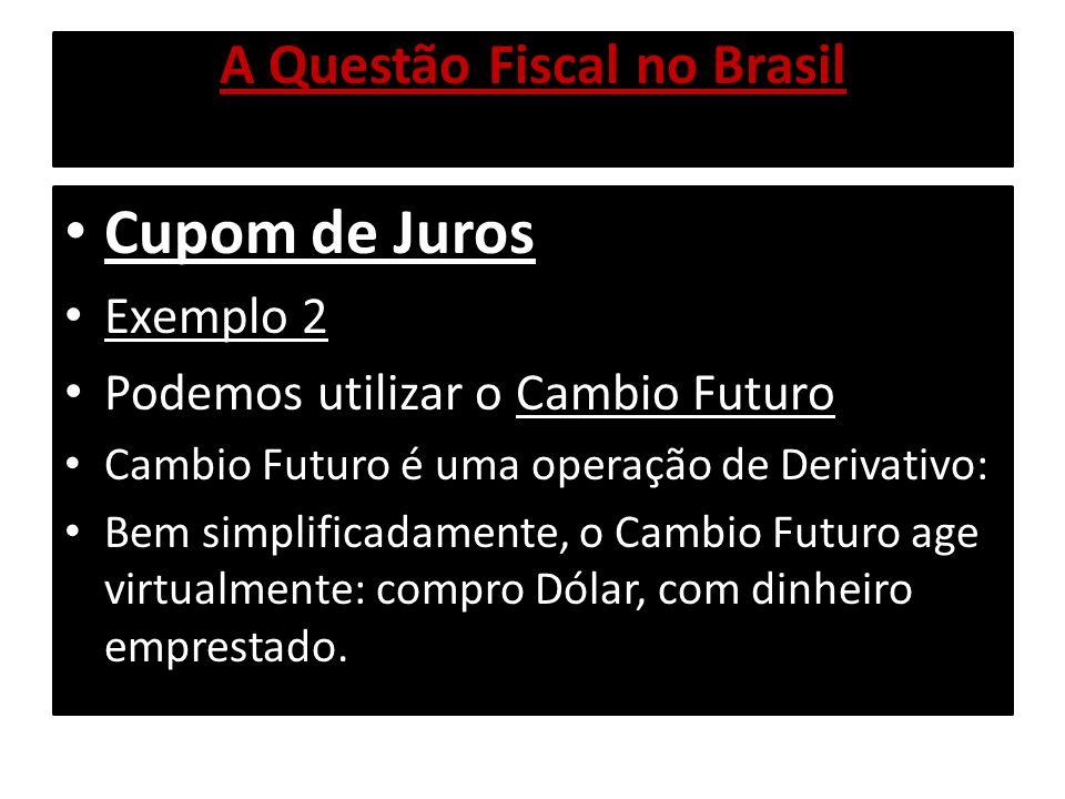 A Questão Fiscal no Brasil Cupom de Juros Exemplo 2 Supondo Taxa Cambial hoje: US$ 1,00 = R$ 1,60 R$ 1,60 comprou US$ 1,00 Daqui a um ano, pagarei o meu empréstimo, R$ 1,60 x 1,13 (Selic) = R$ 1,808, portanto sei que para mim, o Dólar daqui a um ano vai valer R$ 1,808.