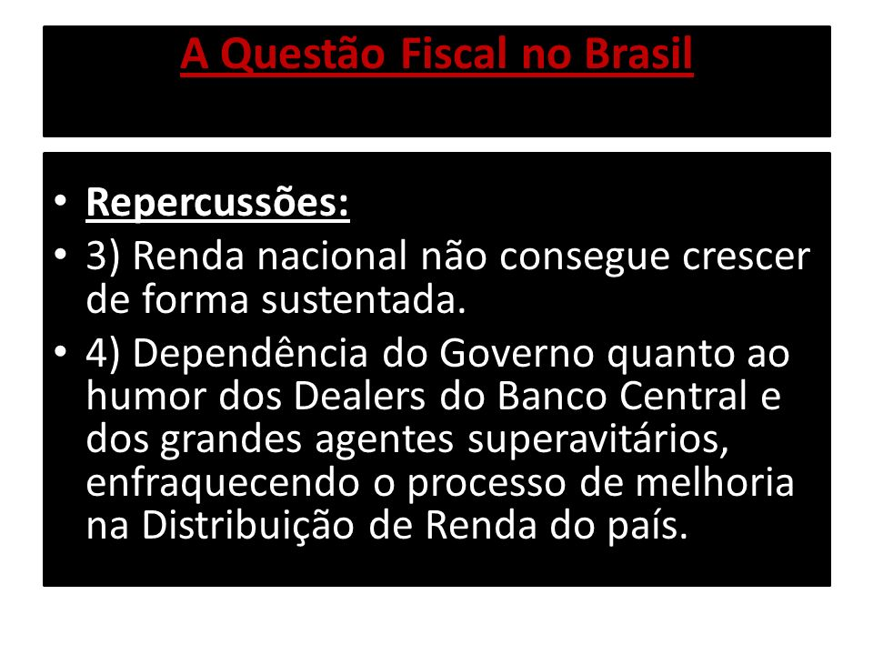 A Questão Fiscal no Brasil Repercussões: 3) Renda nacional não consegue crescer de forma sustentada. 4) Dependência do Governo quanto ao humor dos Dea