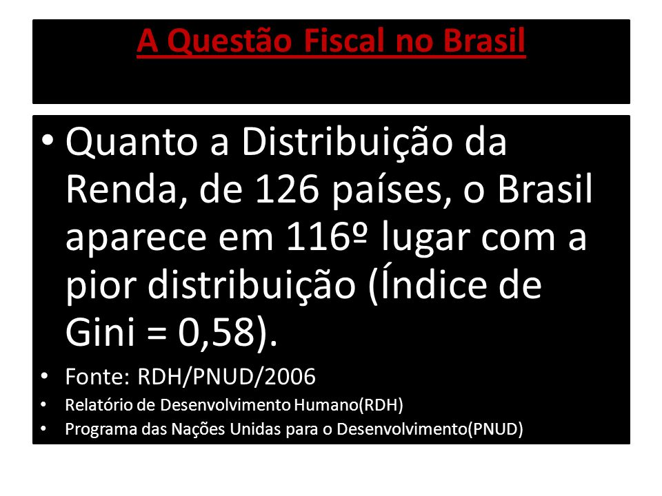 A Questão Fiscal no Brasil No Brasil, de acordo com o PNUD, se houvesse a transferência de 5% da renda dos 20% mais ricos, para os mais pobres, tiraríamos 26 milhões de pessoas da pobreza.