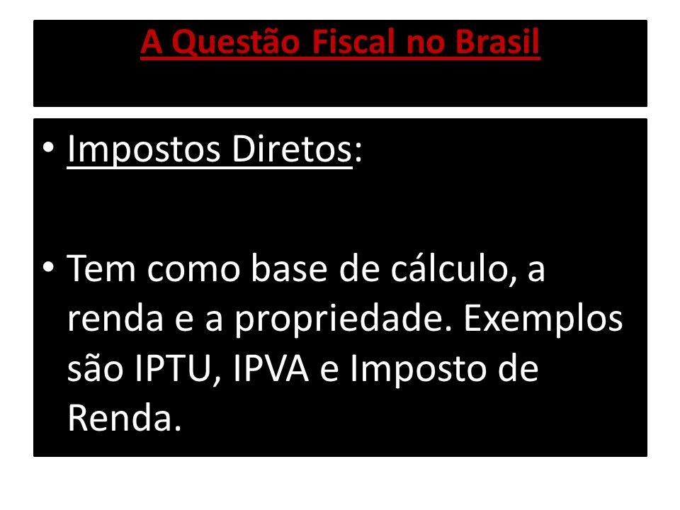 A Questão Fiscal no Brasil Impostos Diretos: Tem como base de cálculo, a renda e a propriedade. Exemplos são IPTU, IPVA e Imposto de Renda.