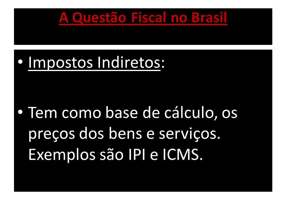 A Questão Fiscal no Brasil Impostos Indiretos: Tem como base de cálculo, os preços dos bens e serviços. Exemplos são IPI e ICMS.