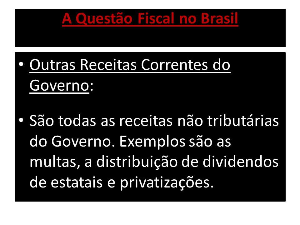 A Questão Fiscal no Brasil Outras Receitas Correntes do Governo: São todas as receitas não tributárias do Governo. Exemplos são as multas, a distribui