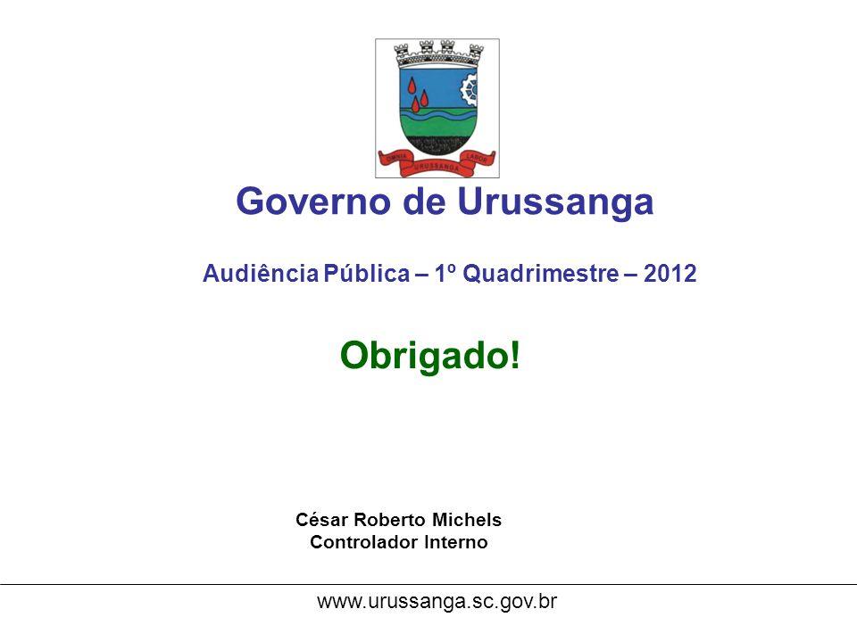 Governo de Urussanga Audiência Pública – 1º Quadrimestre – 2012 Obrigado! César Roberto Michels Controlador Interno www.urussanga.sc.gov.br