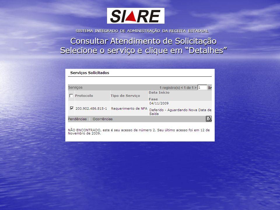 Consultar Atendimento de Solicitação Selecione o serviço e clique em Detalhes SISTEMA INTEGRADO DE ADMINISTRAÇÃO DA RECEITA ESTADUAL