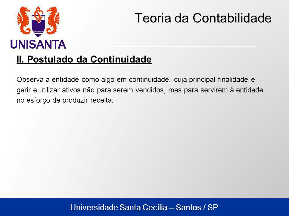 Universidade Santa Cecília – Santos / SP Teoria da Contabilidade II. Postulado da Continuidade Observa a entidade como algo em continuidade, cuja prin