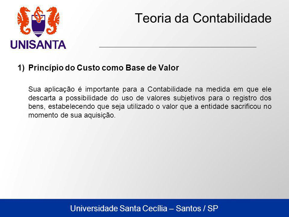 Universidade Santa Cecília – Santos / SP Teoria da Contabilidade 1)Princípio do Custo como Base de Valor Sua aplicação é importante para a Contabilida