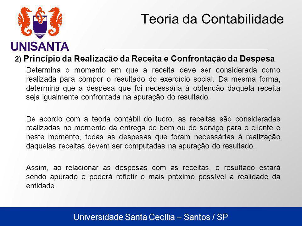 Universidade Santa Cecília – Santos / SP Teoria da Contabilidade 2) Princípio da Realização da Receita e Confrontação da Despesa Determina o momento em que a receita deve ser considerada como realizada para compor o resultado do exercício social.