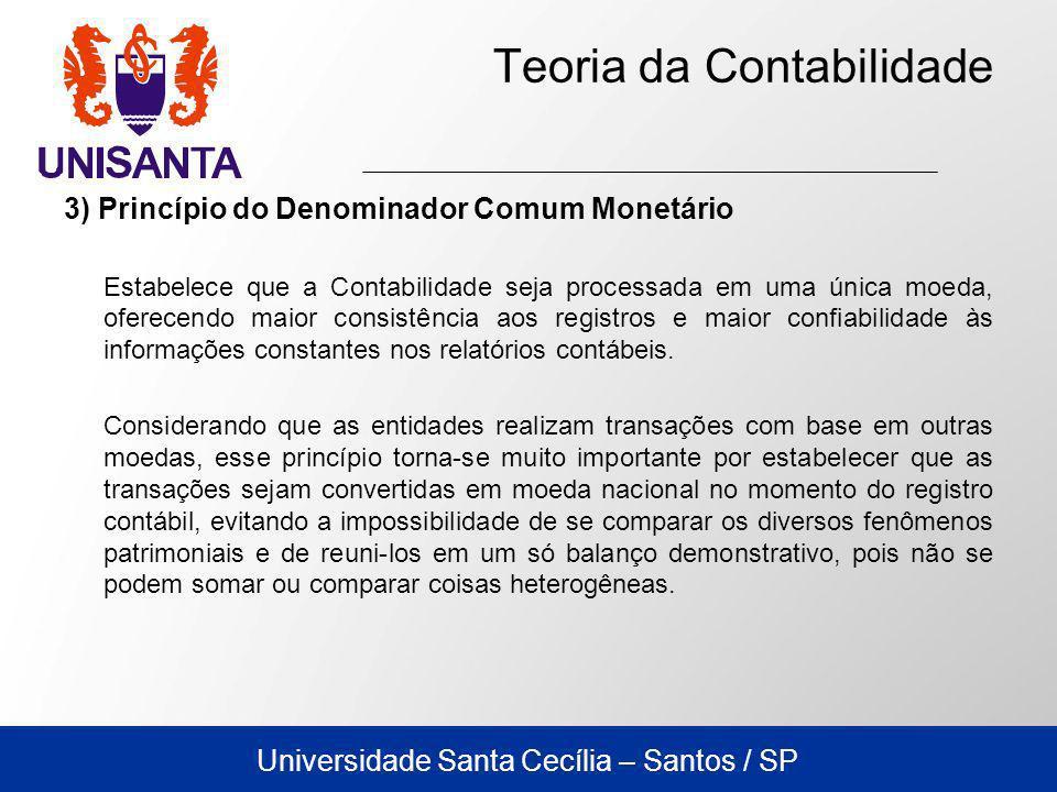 Universidade Santa Cecília – Santos / SP Teoria da Contabilidade 3) Princípio do Denominador Comum Monetário Estabelece que a Contabilidade seja proce