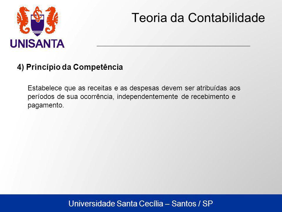 Universidade Santa Cecília – Santos / SP Teoria da Contabilidade 4) Princípio da Competência Estabelece que as receitas e as despesas devem ser atribuídas aos períodos de sua ocorrência, independentemente de recebimento e pagamento.
