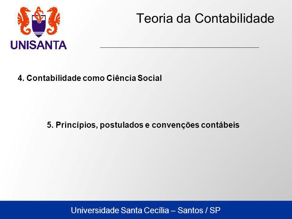 Universidade Santa Cecília – Santos / SP Teoria da Contabilidade 4) Convenção do Conservadorismo: Estabelece que o profissional da Contabilidade deve manter uma conduta mais conservadora em relação aos resultados que serão apresentados, evitando que projeções distorcidas sejam feitas pelos usuários.